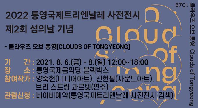 2022 통영국제트리엔날레 사전전시  - 클라우즈 오브 통영[Clouds of Tongyeong] 1. 기    간 : 2021. 8. 6.(금) - 8.(일) 12:00~18:00 2. 장    소 : 통영국제음악당 블랙박스 3. 참여작가 : 양숙현(미디어아트), 신현필(사운드아트), 브리 스트링 콰르텟(연주) 4. 관람신청 : 네이버예약(통영국제트리엔날레 사전전시 검색)